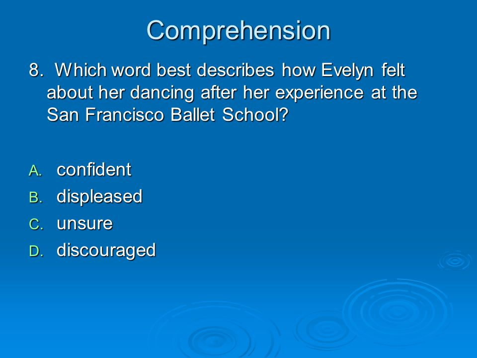 Comprehension 8. Which word best describes how Evelyn felt about her dancing after her experience at the San Francisco Ballet School? A. confident B.