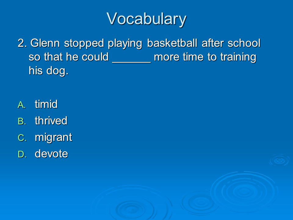 Vocabulary 2. Glenn stopped playing basketball after school so that he could ______ more time to training his dog. A. timid B. thrived C. migrant D. d