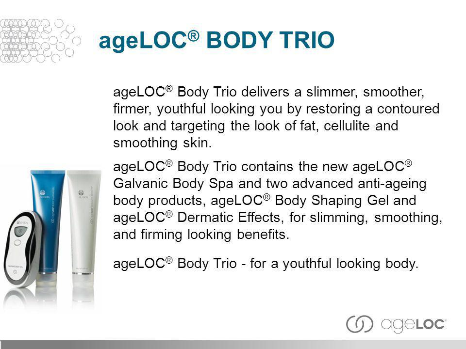 ageLOC ® Body Trio delivers a slimmer, smoother, firmer, youthful looking you by restoring a contoured look and targeting the look of fat, cellulite a