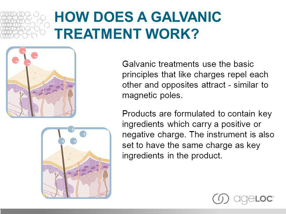 Galvanic treatments use the basic principles that like charges repel each other and opposites attract - similar to magnetic poles. Products are formul