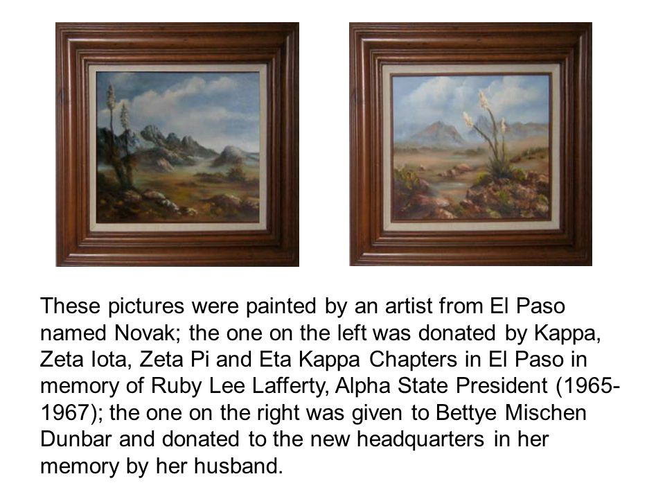 These pictures were painted by an artist from El Paso named Novak; the one on the left was donated by Kappa, Zeta Iota, Zeta Pi and Eta Kappa Chapters in El Paso in memory of Ruby Lee Lafferty, Alpha State President ( ); the one on the right was given to Bettye Mischen Dunbar and donated to the new headquarters in her memory by her husband.