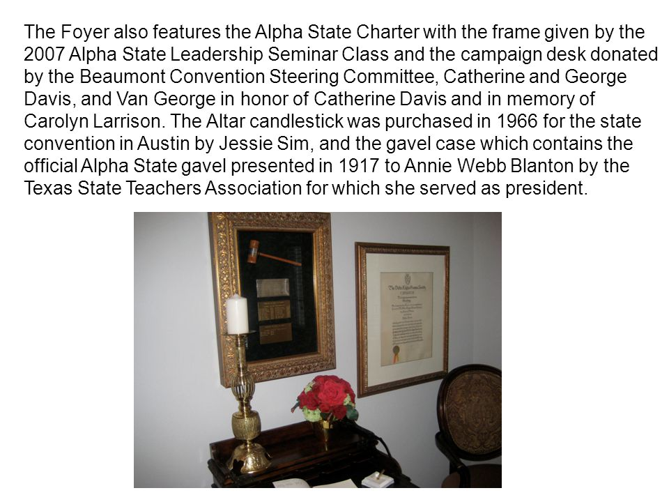 The Foyer also features the Alpha State Charter with the frame given by the 2007 Alpha State Leadership Seminar Class and the campaign desk donated by the Beaumont Convention Steering Committee, Catherine and George Davis, and Van George in honor of Catherine Davis and in memory of Carolyn Larrison.