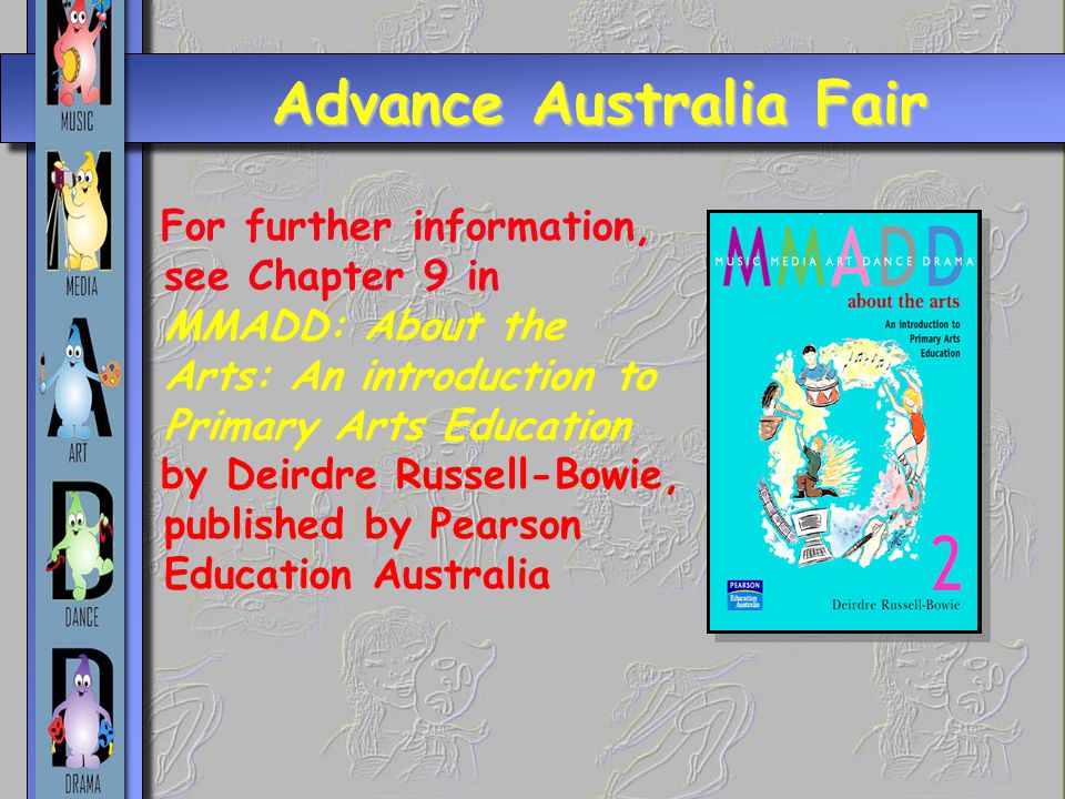 Advance Australia Fair For further information, see Chapter 9 in MMADD: About the Arts: An introduction to Primary Arts Education by Deirdre Russell-Bowie, published by Pearson Education Australia