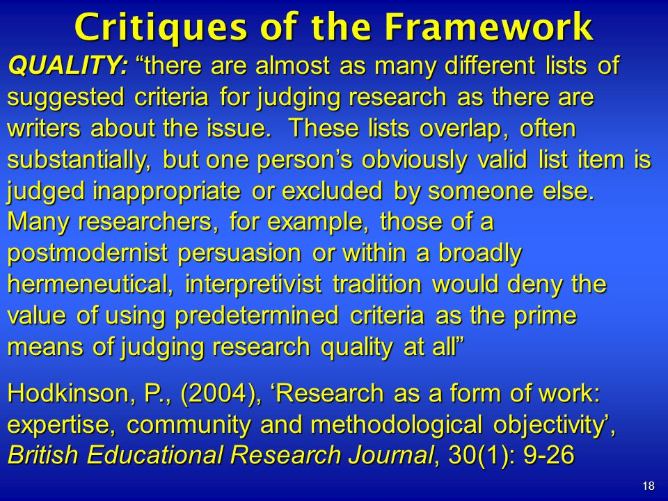 18 Critiques of the Framework QUALITY: there are almost as many different lists of suggested criteria for judging research as there are writers about