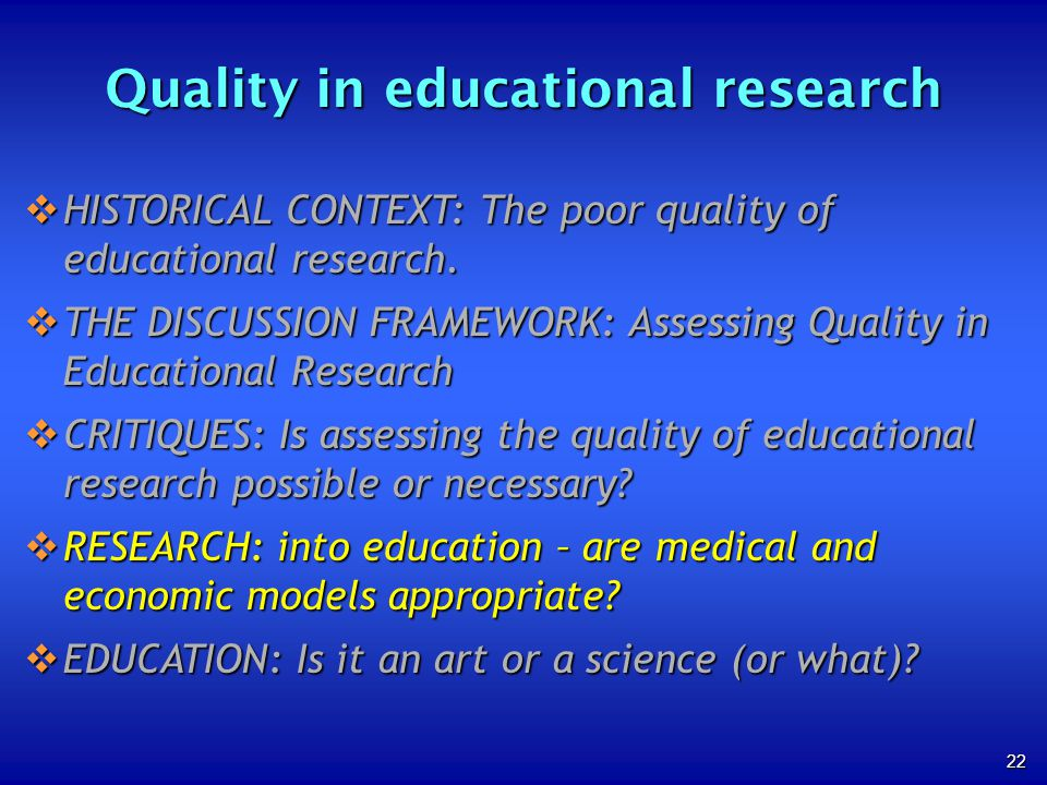 22 Quality in educational research HISTORICAL CONTEXT: The poor quality of educational research. HISTORICAL CONTEXT: The poor quality of educational r