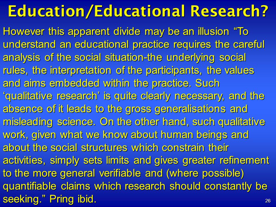 26 Education/Educational Research? However this apparent divide may be an illusion To understand an educational practice requires the careful analysis