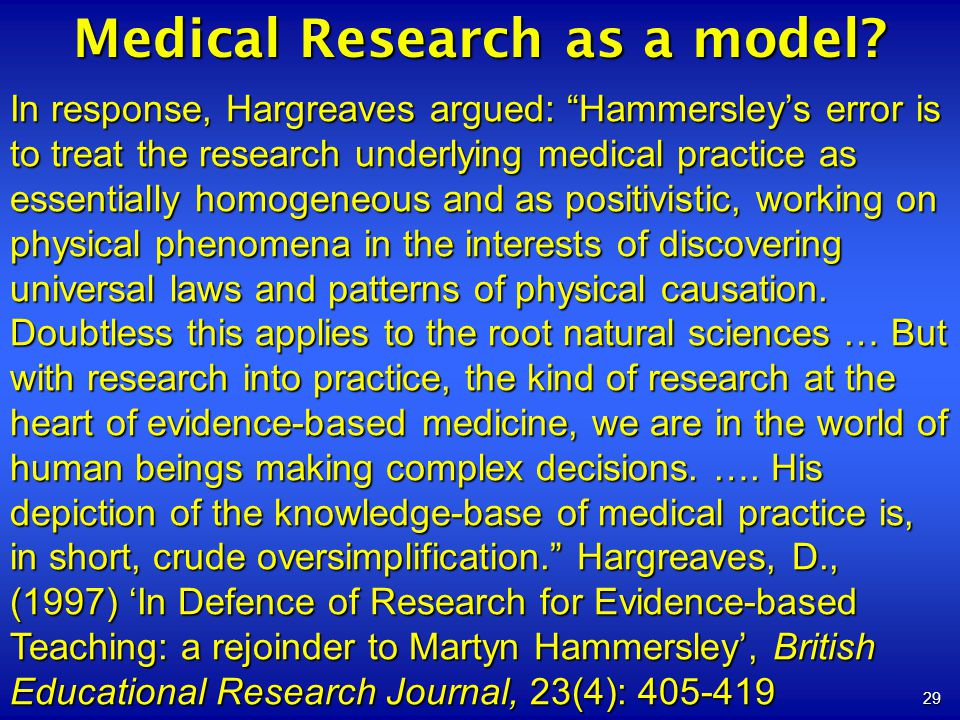 29 Medical Research as a model? In response, Hargreaves argued: Hammersleys error is to treat the research underlying medical practice as essentially