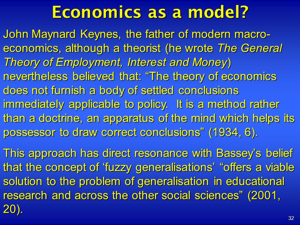 32 Economics as a model? John Maynard Keynes, the father of modern macro- economics, although a theorist (he wrote The General Theory of Employment, I