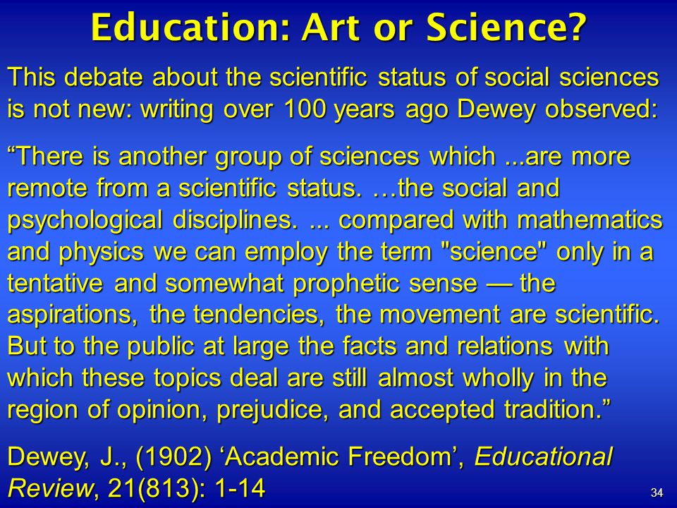 34 Education: Art or Science? This debate about the scientific status of social sciences is not new: writing over 100 years ago Dewey observed: There