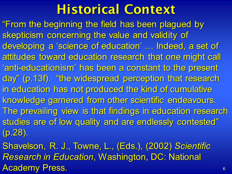 6 Historical Context From the beginning the field has been plagued by skepticism concerning the value and validity of developing a science of educatio