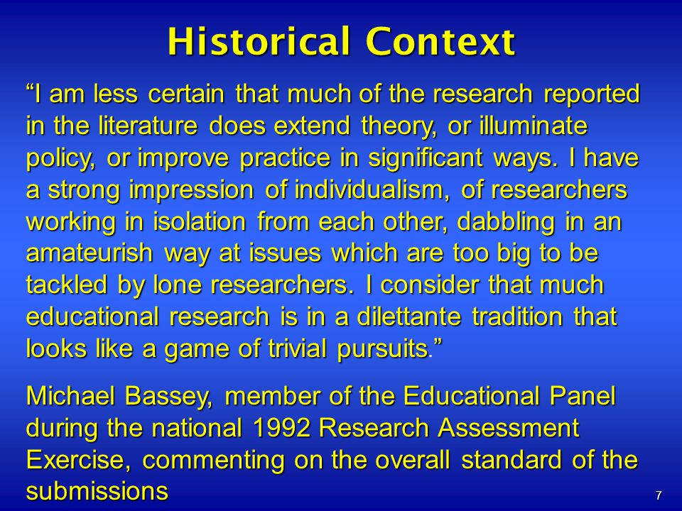 7 Historical Context I am less certain that much of the research reported in the literature does extend theory, or illuminate policy, or improve pract