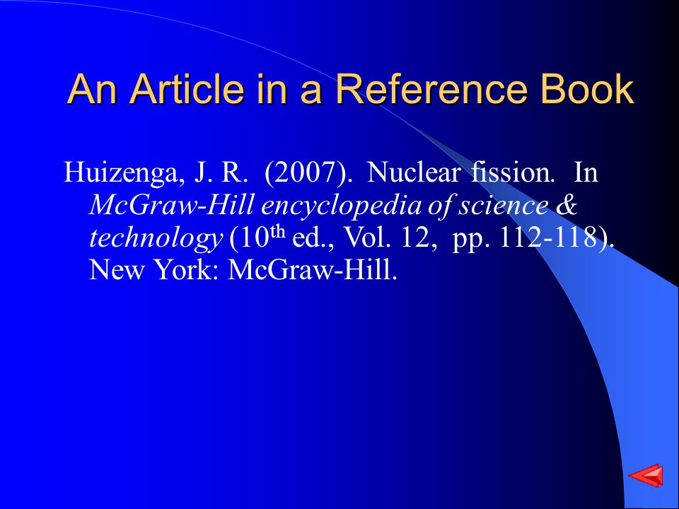 An Article in a Reference Book Huizenga, J. R. (2007). Nuclear fission. In McGraw-Hill encyclopedia of science & technology (10 th ed., Vol. 12, pp. 1