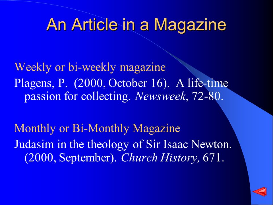 An Article in a Magazine Weekly or bi-weekly magazine Plagens, P. (2000, October 16). A life-time passion for collecting. Newsweek, 72-80. Monthly or