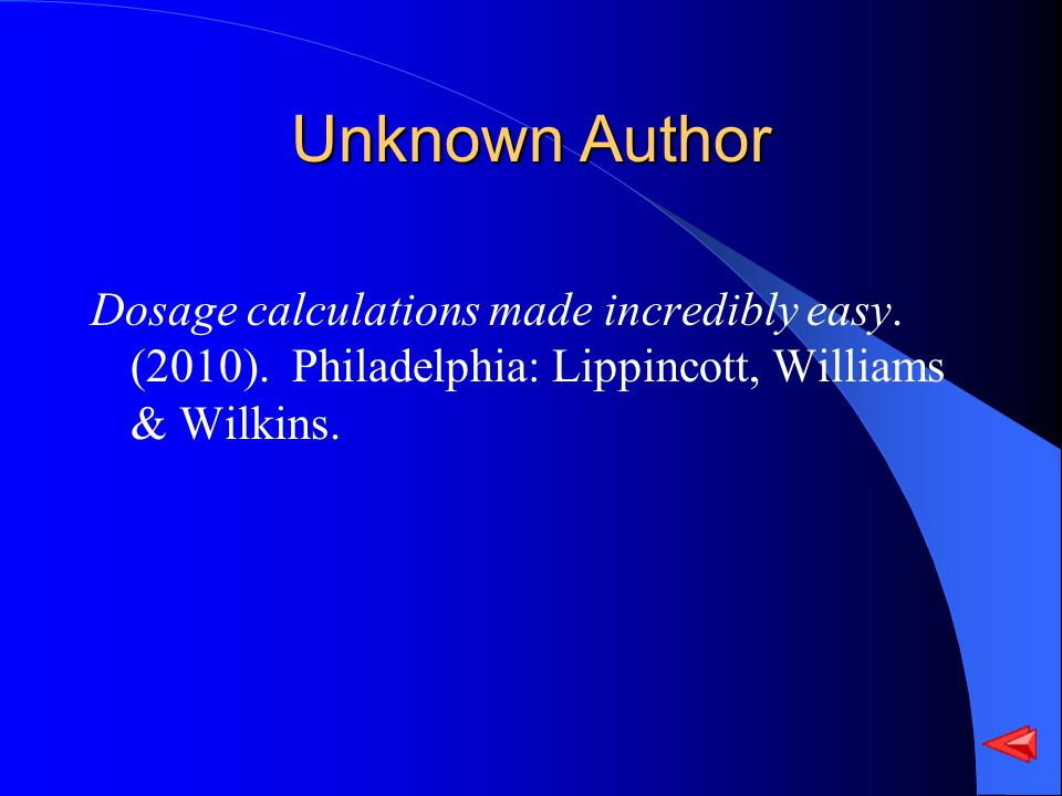 Unknown Author Dosage calculations made incredibly easy. (2010). Philadelphia: Lippincott, Williams & Wilkins.