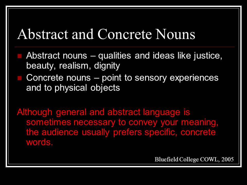 Abstract and Concrete Nouns Abstract nouns – qualities and ideas like justice, beauty, realism, dignity Concrete nouns – point to sensory experiences and to physical objects Although general and abstract language is sometimes necessary to convey your meaning, the audience usually prefers specific, concrete words.