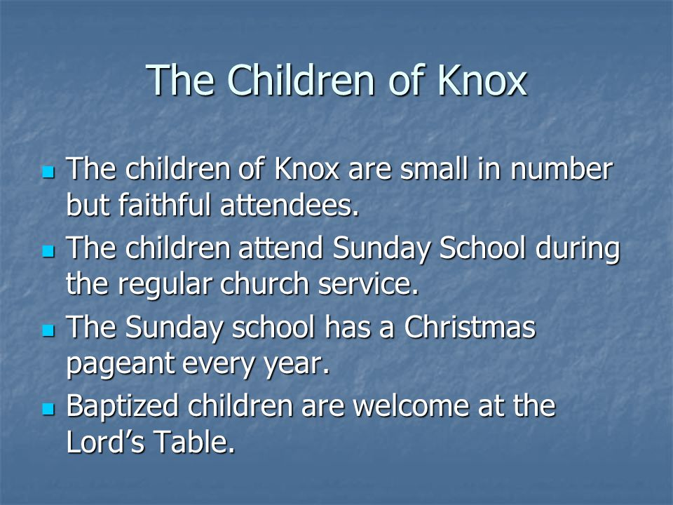 The Children of Knox The children of Knox are small in number but faithful attendees. The children of Knox are small in number but faithful attendees.