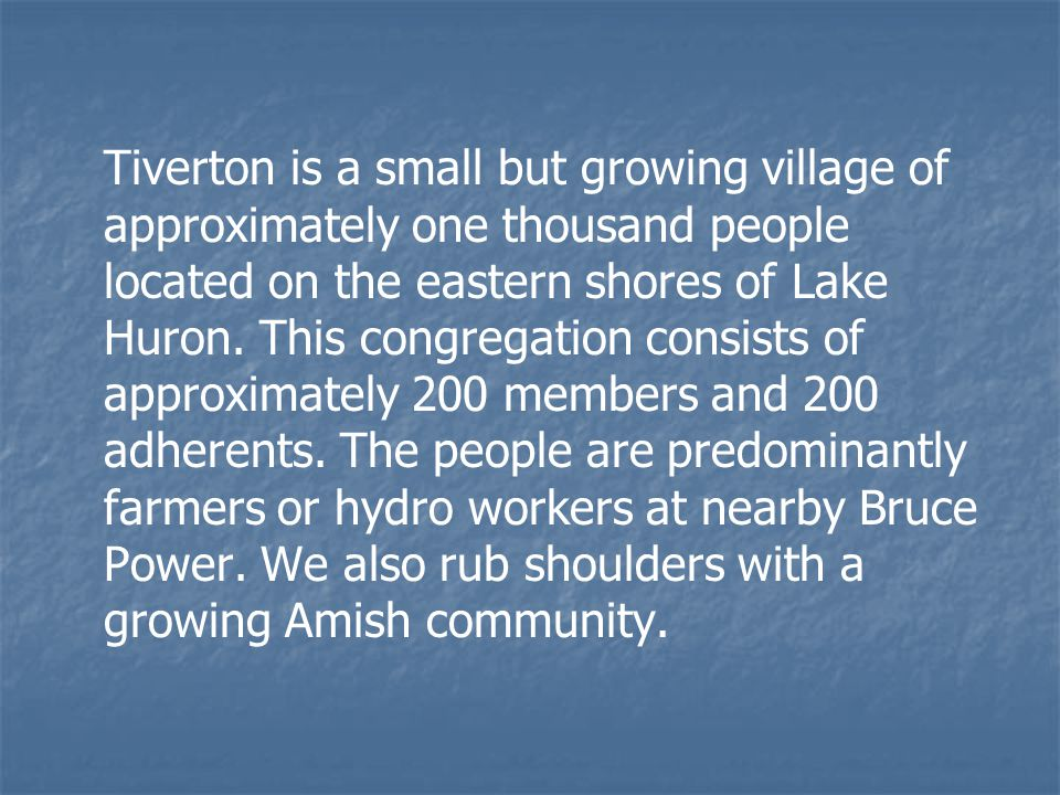 Tiverton is a small but growing village of approximately one thousand people located on the eastern shores of Lake Huron. This congregation consists o