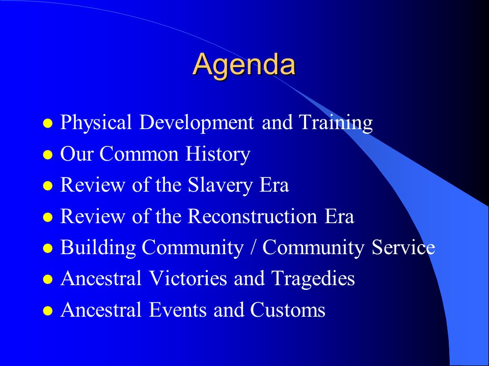 Agenda l Physical Development and Training l Our Common History l Review of the Slavery Era l Review of the Reconstruction Era l Building Community / Community Service l Ancestral Victories and Tragedies l Ancestral Events and Customs
