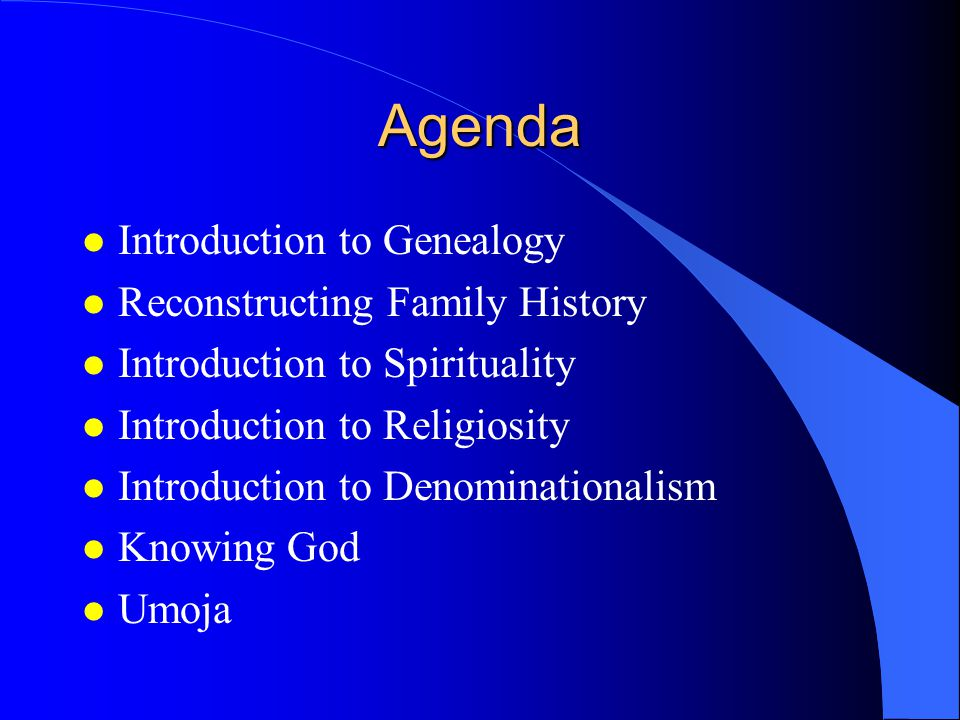 Agenda l Introduction to Genealogy l Reconstructing Family History l Introduction to Spirituality l Introduction to Religiosity l Introduction to Denominationalism l Knowing God l Umoja