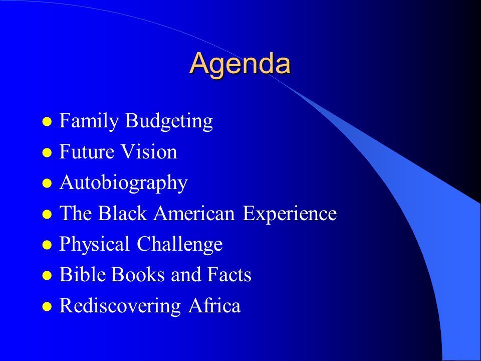 Agenda l Family Budgeting l Future Vision l Autobiography l The Black American Experience l Physical Challenge l Bible Books and Facts l Rediscovering Africa