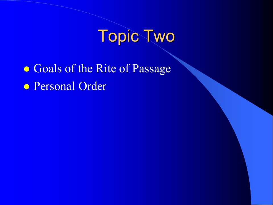 Topic Two l Goals of the Rite of Passage l Personal Order
