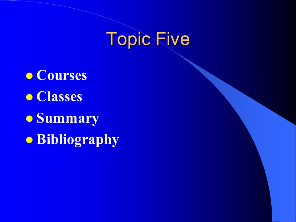 Topic Five l Courses l Classes l Summary l Bibliography