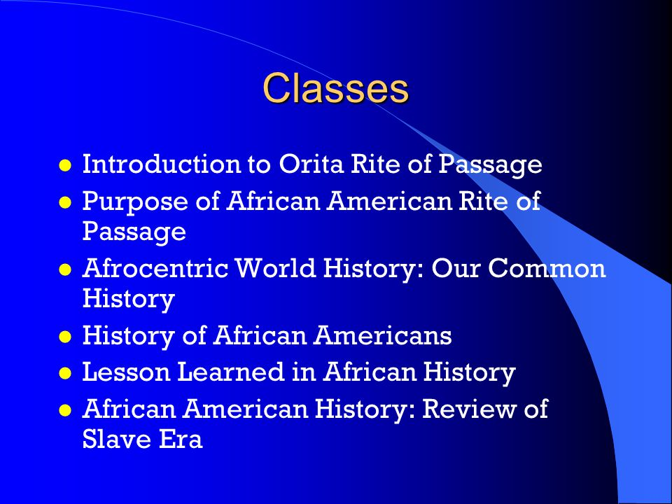 Classes l Introduction to Orita Rite of Passage l Purpose of African American Rite of Passage l Afrocentric World History: Our Common History l History of African Americans l Lesson Learned in African History l African American History: Review of Slave Era
