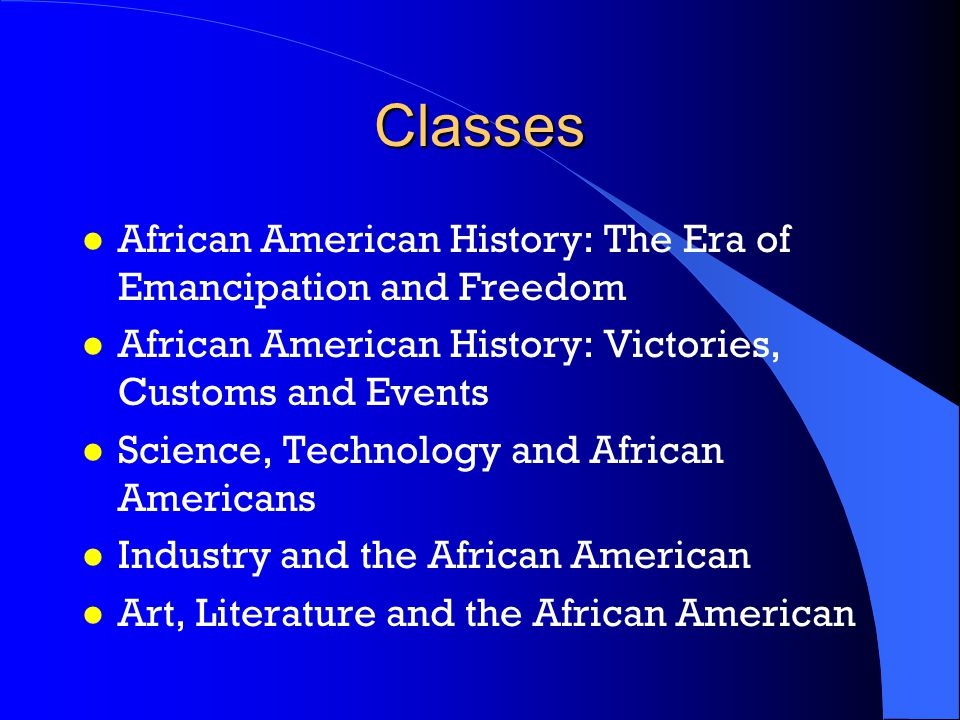 Classes l African American History: The Era of Emancipation and Freedom l African American History: Victories, Customs and Events l Science, Technology and African Americans l Industry and the African American l Art, Literature and the African American