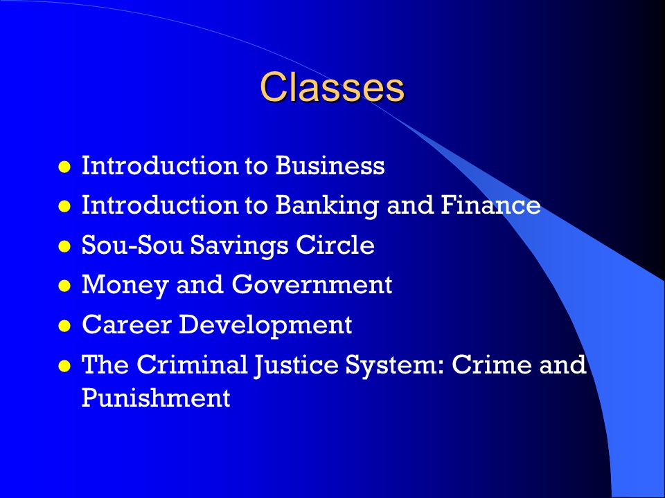 Classes l Introduction to Business l Introduction to Banking and Finance l Sou-Sou Savings Circle l Money and Government l Career Development l The Criminal Justice System: Crime and Punishment