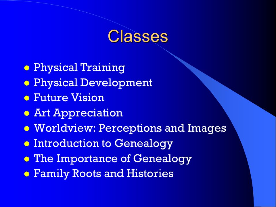 Classes l Physical Training l Physical Development l Future Vision l Art Appreciation l Worldview: Perceptions and Images l Introduction to Genealogy l The Importance of Genealogy l Family Roots and Histories