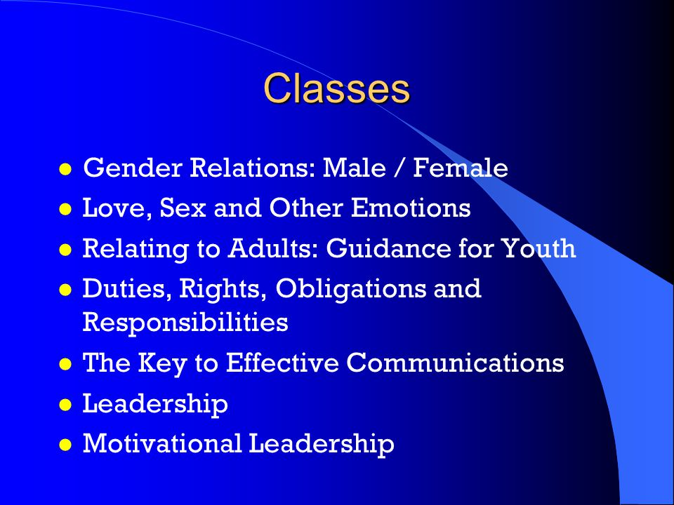 Classes l Gender Relations: Male / Female l Love, Sex and Other Emotions l Relating to Adults: Guidance for Youth l Duties, Rights, Obligations and Responsibilities l The Key to Effective Communications l Leadership l Motivational Leadership