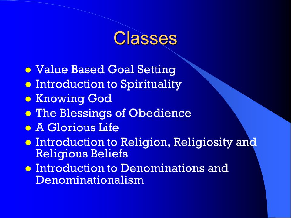 Classes l Value Based Goal Setting l Introduction to Spirituality l Knowing God l The Blessings of Obedience l A Glorious Life l Introduction to Religion, Religiosity and Religious Beliefs l Introduction to Denominations and Denominationalism