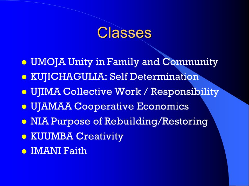 Classes l UMOJA Unity in Family and Community l KUJICHAGULIA: Self Determination l UJIMA Collective Work / Responsibility l UJAMAA Cooperative Economics l NIA Purpose of Rebuilding/Restoring l KUUMBA Creativity l IMANI Faith