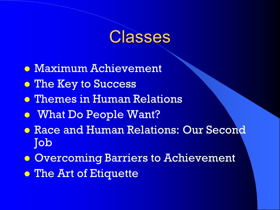 Classes l Maximum Achievement l The Key to Success l Themes in Human Relations l What Do People Want.