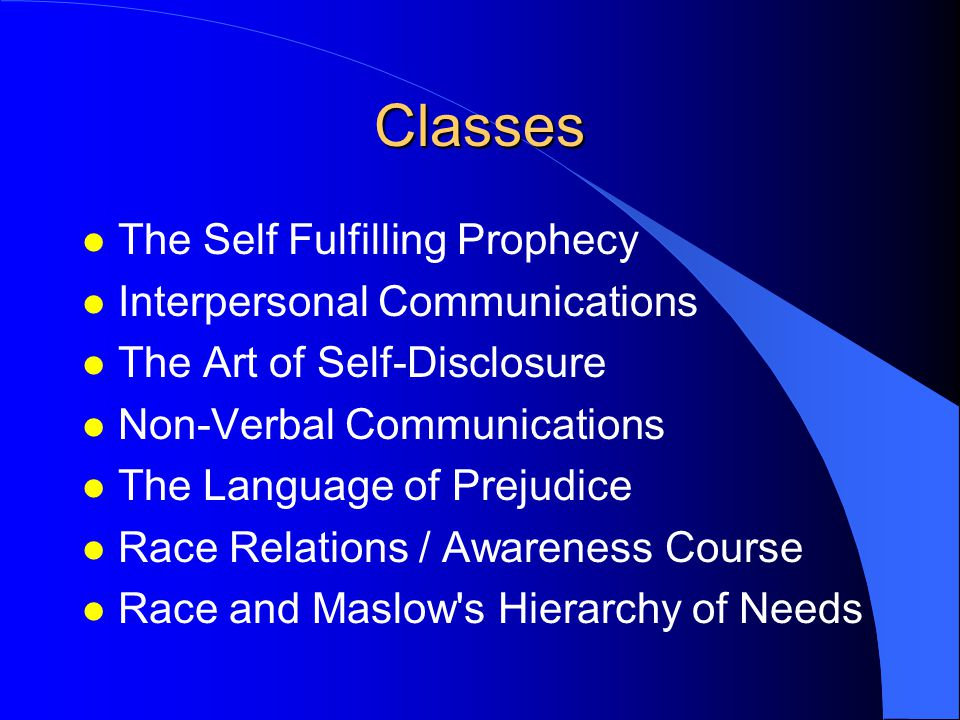 Classes l The Self Fulfilling Prophecy l Interpersonal Communications l The Art of Self-Disclosure l Non-Verbal Communications l The Language of Prejudice l Race Relations / Awareness Course l Race and Maslow s Hierarchy of Needs