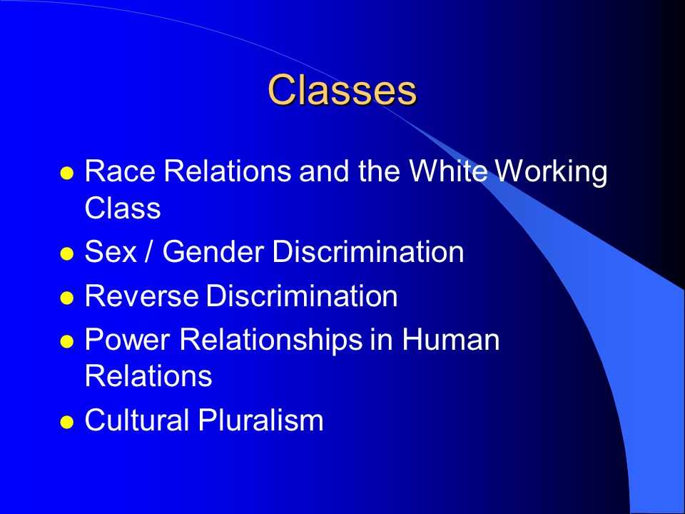 Classes l Race Relations and the White Working Class l Sex / Gender Discrimination l Reverse Discrimination l Power Relationships in Human Relations l Cultural Pluralism