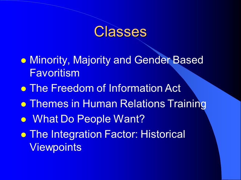 Classes l Minority, Majority and Gender Based Favoritism l The Freedom of Information Act l Themes in Human Relations Training l What Do People Want.