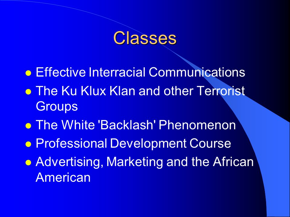 Classes l Effective Interracial Communications l The Ku Klux Klan and other Terrorist Groups l The White Backlash Phenomenon l Professional Development Course l Advertising, Marketing and the African American