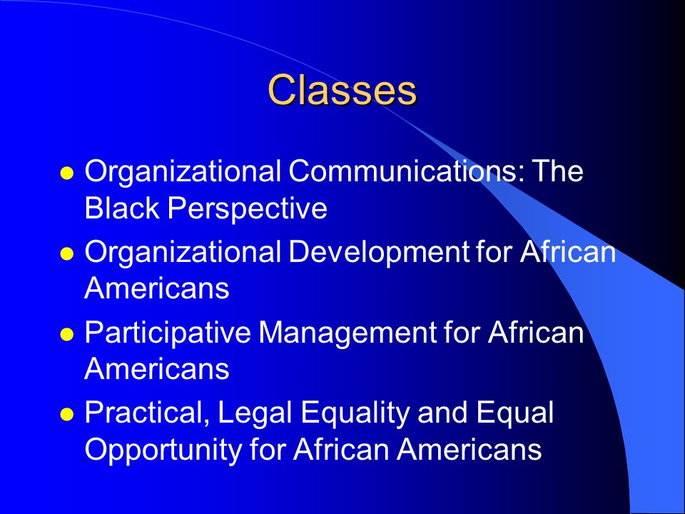 Classes l Organizational Communications: The Black Perspective l Organizational Development for African Americans l Participative Management for African Americans l Practical, Legal Equality and Equal Opportunity for African Americans