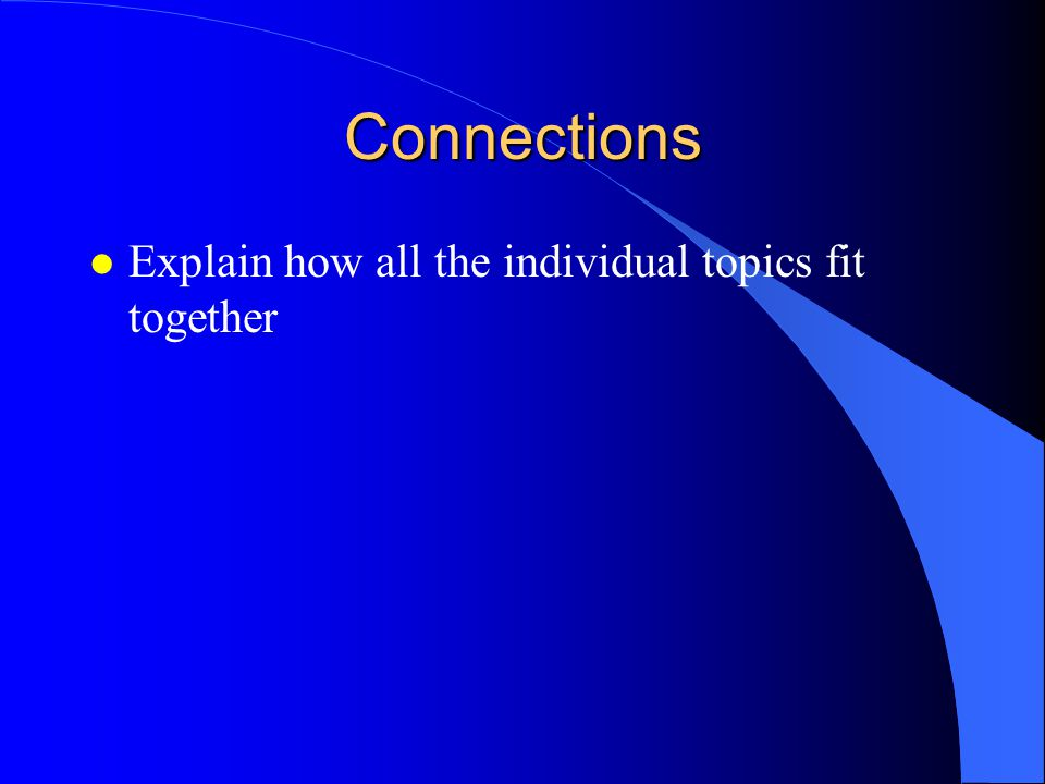 Connections l Explain how all the individual topics fit together