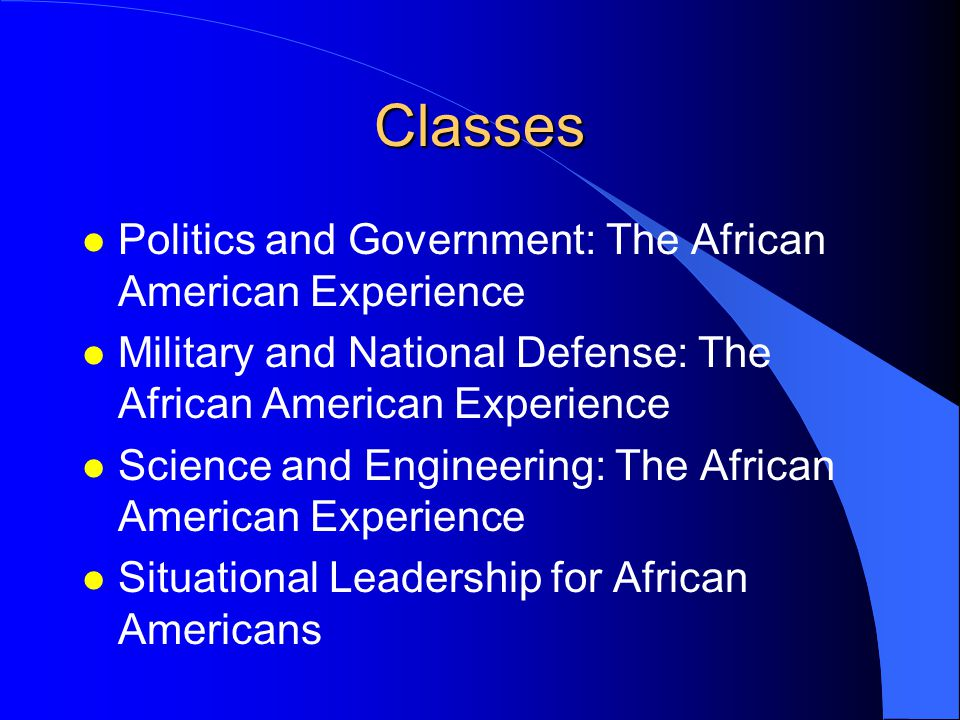 Classes l Politics and Government: The African American Experience l Military and National Defense: The African American Experience l Science and Engineering: The African American Experience l Situational Leadership for African Americans