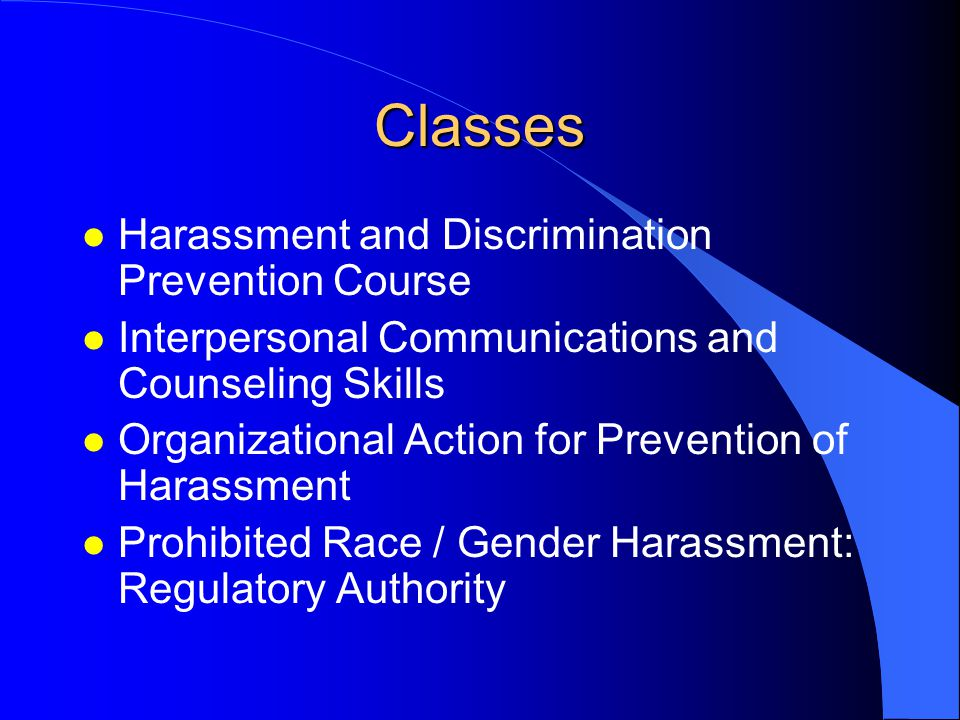 Classes l Harassment and Discrimination Prevention Course l Interpersonal Communications and Counseling Skills l Organizational Action for Prevention of Harassment l Prohibited Race / Gender Harassment: Regulatory Authority