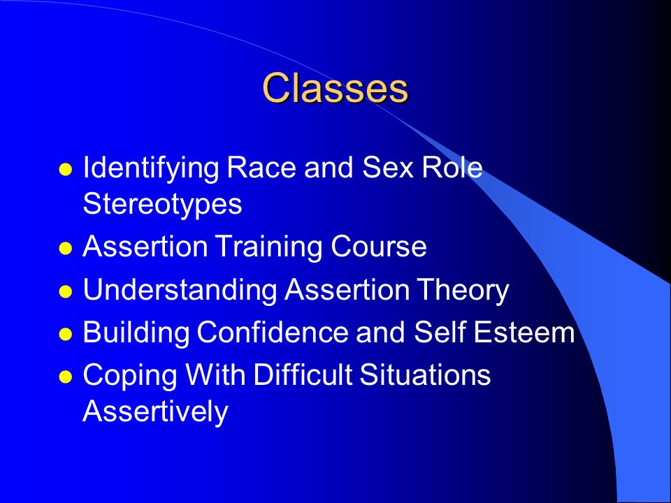 Classes l Identifying Race and Sex Role Stereotypes l Assertion Training Course l Understanding Assertion Theory l Building Confidence and Self Esteem l Coping With Difficult Situations Assertively