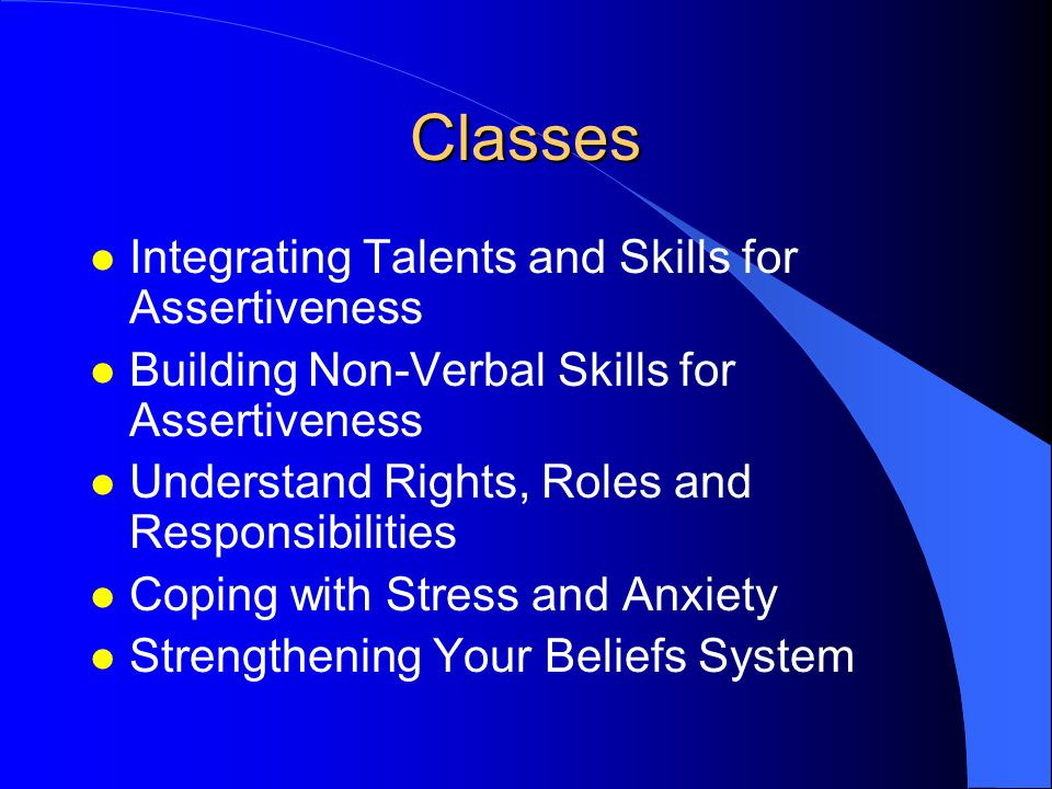 Classes l Integrating Talents and Skills for Assertiveness l Building Non-Verbal Skills for Assertiveness l Understand Rights, Roles and Responsibilities l Coping with Stress and Anxiety l Strengthening Your Beliefs System