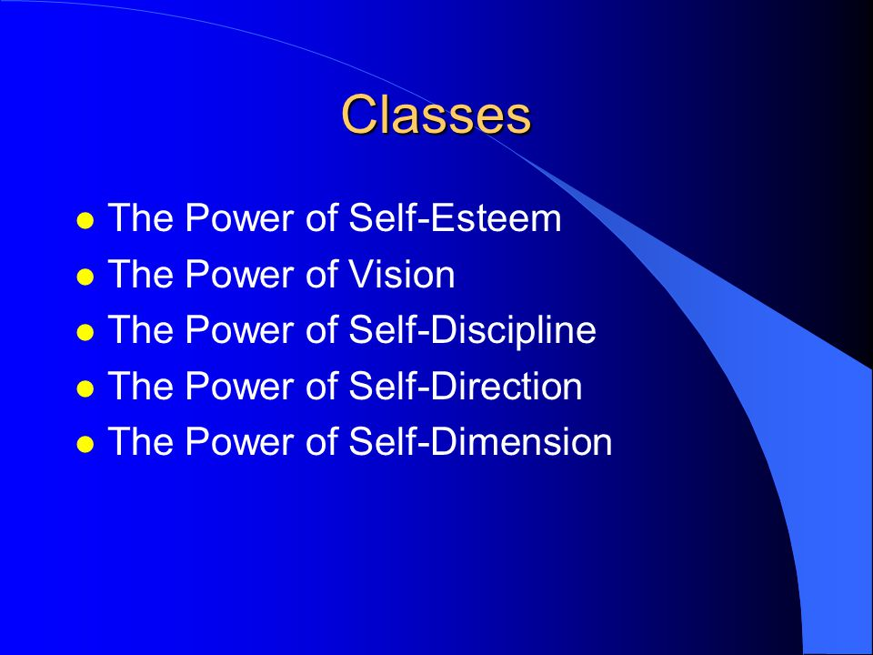 Classes l The Power of Self-Esteem l The Power of Vision l The Power of Self-Discipline l The Power of Self-Direction l The Power of Self-Dimension