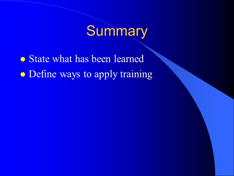 Summary l State what has been learned l Define ways to apply training