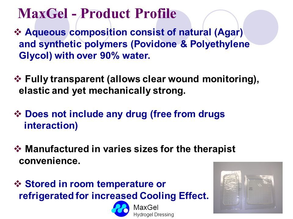 MaxGel Hydrogel Dressing MaxGel - Product Profile Aqueous composition consist of natural (Agar) and synthetic polymers (Povidone & Polyethylene Glycol