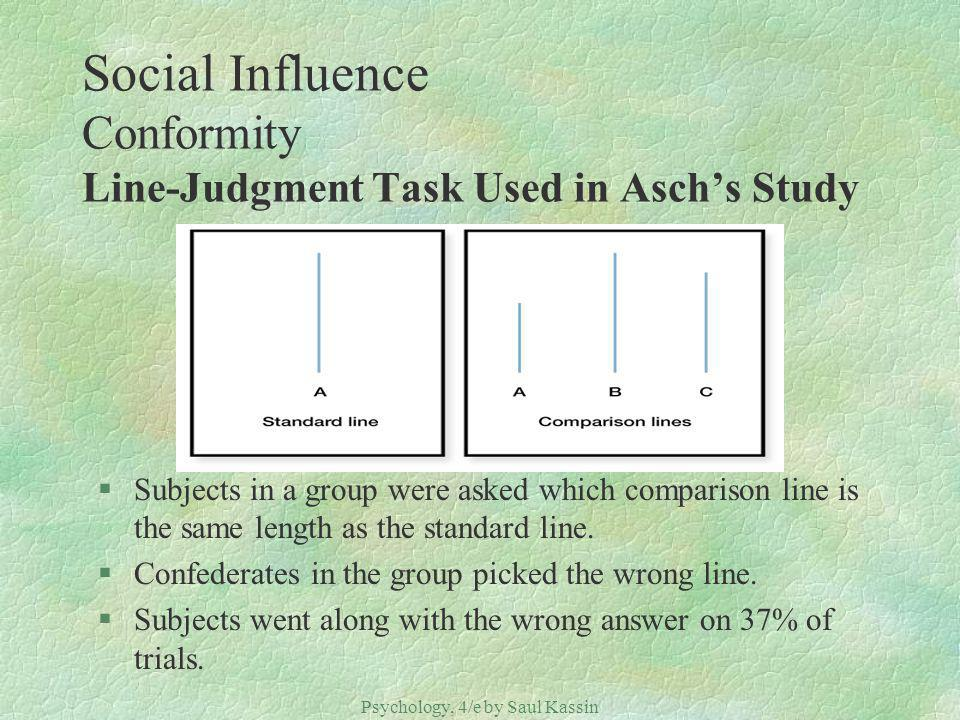 Psychology, 4/e by Saul Kassin ©2004 Prentice Hall Social Influence Conformity Line-Judgment Task Used in Aschs Study §Subjects in a group were asked which comparison line is the same length as the standard line.