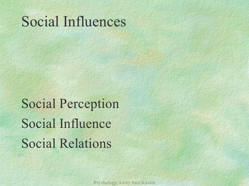 Psychology, 4/e by Saul Kassin ©2004 Prentice Hall Social Influences Social Perception Social Influence Social Relations