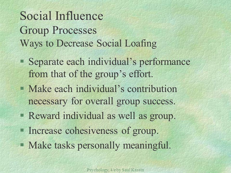 Psychology, 4/e by Saul Kassin ©2004 Prentice Hall Social Influence Group Processes Ways to Decrease Social Loafing §Separate each individuals performance from that of the groups effort.